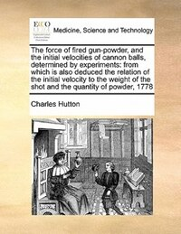The Force Of Fired Gun-powder, And The Initial Velocities Of Cannon Balls, Determined By…