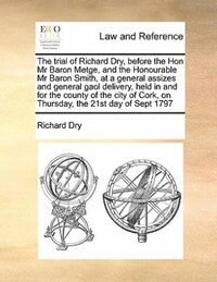 The Trial Of Richard Dry, Before The Hon Mr Baron Metge, And The Honourable Mr Baron Smith, At A…
