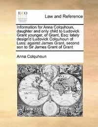 Information For Anna Colquhoun, Daughter And Only Child To Ludovick Grant Younger, Of Grant, Esq…