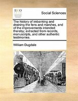 The History Of Imbanking And Draining The Fens And Marshes, And Of The Improvements Intended…