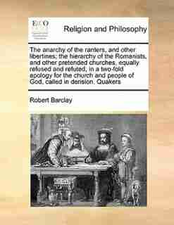 The Anarchy Of The Ranters, And Other Libertines; The Hierarchy Of The Romanists, And Other Pretended Churches, Equally Refused And Refuted, In A Two-fold Apology For The Church And People Of God, Called In Derision, Quakers by Robert Barclay
