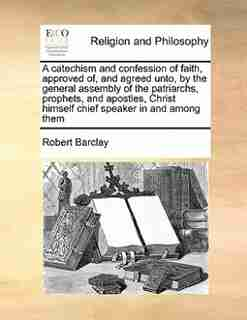 A Catechism And Confession Of Faith, Approved Of, And Agreed Unto, By The General Assembly Of The Patriarchs, Prophets, And Apostles, Christ Himself Chief Speaker In And Among Them by Robert Barclay