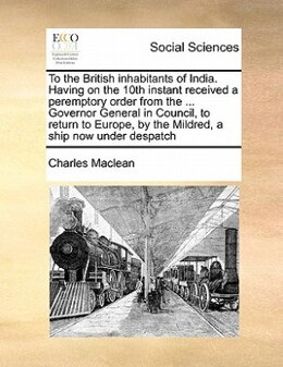 Book To The British Inhabitants Of India. Having On The 10th Instant Received A Peremptory Order From… by Charles Maclean