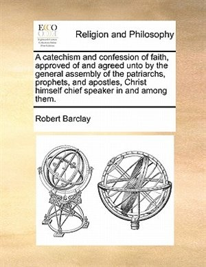 A Catechism And Confession Of Faith, Approved Of And Agreed Unto By The General Assembly Of The Patriarchs, Prophets, And Apostles, Christ Himself Chief Speaker In And Among Them. by Robert Barclay