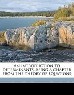 An Introduction To Determinants, Being A Chapter From The Theory Of Equations by William Snow Burnside