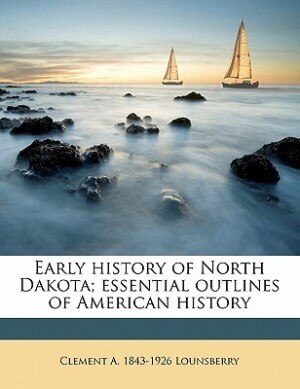Early History Of North Dakota; Essential Outlines Of American History by Clement A. 1843-1926 Lounsberry