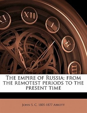 The Empire Of Russia; From The Remotest Periods To The Present Time by John S. C. 1805-1877 Abbott