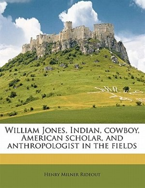 William Jones, Indian, Cowboy, American Scholar, And Anthropologist In The Fields by Henry Milner Rideout