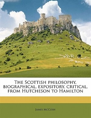 The Scottish Philosophy, Biographical, Expository, Critical, From Hutcheson To Hamilton by James McCosh