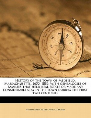 History Of The Town Of Medfield, Massachusetts. 1650. 1886; With Genealogies Of Families That Held Real Estate Or Made Any Considerable Stay In The Town During The First Two Centuries by William Smith Tilden
