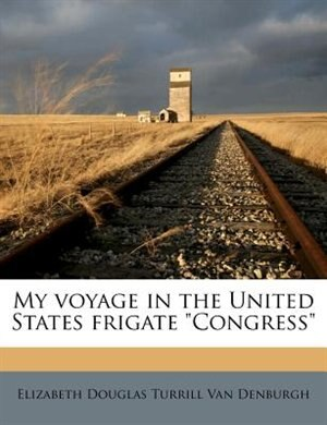 "My Voyage In The United States Frigate ""congress"" by Elizabeth Douglas Turrill Van Denburgh"