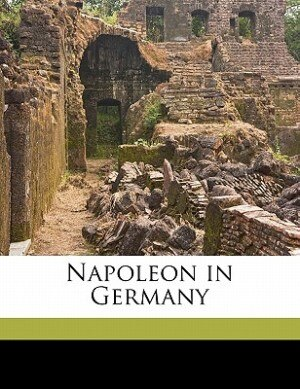 Napoleon in Germany Volume 2 by L 1814-1873 Mühlbach