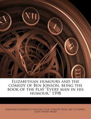 """Elizabethan Humours And The Comedy Of Ben Jonson, Being The Book Of The Play """"every Man In His Humour,"""" 1598 by Stanford University. English Club"""