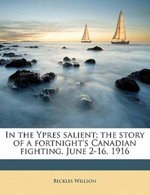 In The Ypres Salient; The Story Of A Fortnight's Canadian Fighting, June 2-16, 1916 by Beckles Willson