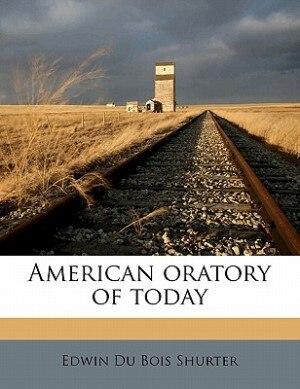 American Oratory Of Today by Edwin Du Bois Shurter