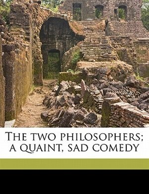 The Two Philosophers; A Quaint, Sad Comedy by John Jay Chapman