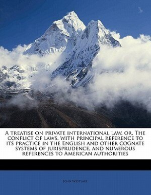 A Treatise On Private International Law, Or, The Conflict Of Laws, With Principal Reference To Its Practice In The English And Other Cognate Systems Of Jurisprudence, And Numerous References To American Authorities by John Westlake