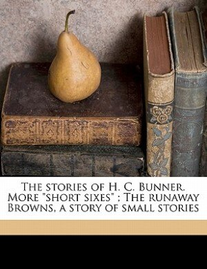 """The Stories Of H. C. Bunner. More """"short Sixes"""" ; The Runaway Browns, A Story Of Small Stories by H C. 1855-1896 Bunner"""