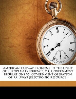American Railway Problems In The Light Of European Experience, Or, Government Regulations Vs. Government Operation Of Railways [electronic Resource] by Carl Schurz Vrooman