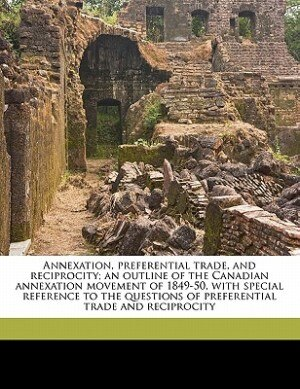 Annexation, Preferential Trade, And Reciprocity; An Outline Of The Canadian Annexation Movement Of 1849-50, With Special Reference To The Questions Of Preferential Trade And Reciprocity by Cephas Daniel Allin