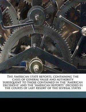 """The American state reports, containing the cases of general value and authority subsequent to those contained in the """"American decisions"""" and the """"Ame by A C. 1843-1911 Freeman"""