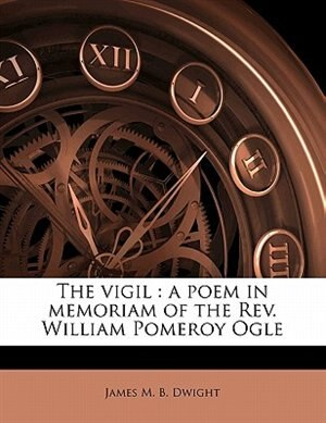 The Vigil: A Poem In Memoriam Of The Rev. William Pomeroy Ogle by James M. B. Dwight