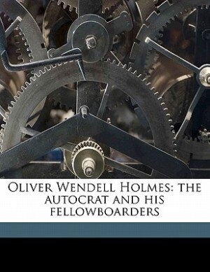 Oliver Wendell Holmes: The Autocrat And His Fellowboarders by Samuel McChord Crothers