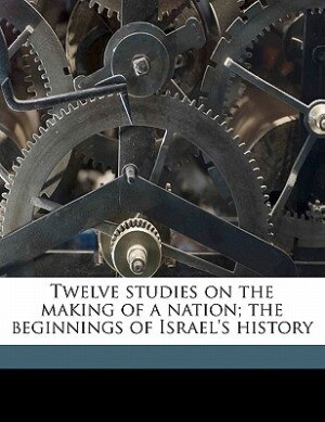 Twelve Studies On The Making Of A Nation; The Beginnings Of Israel's History by Charles Foster Kent