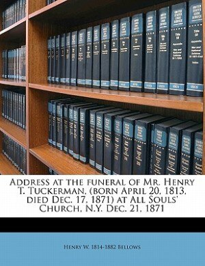 Address At The Funeral Of Mr. Henry T. Tuckerman, (born April 20, 1813, Died Dec. 17, 1871) At All Souls' Church, N.y. Dec. 21, 1871 by Henry W. 1814-1882 Bellows