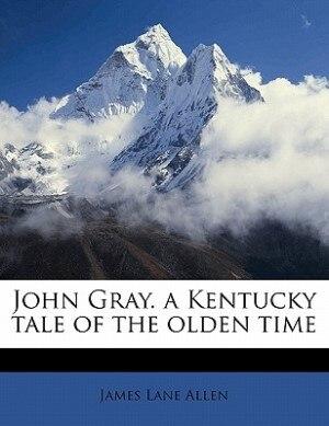 John Gray. A Kentucky Tale Of The Olden Time by James Lane Allen