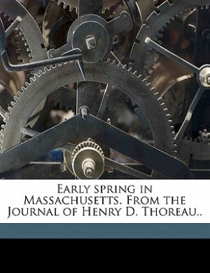 Early Spring In Massachusetts. From The Journal Of Henry D. Thoreau.. by HENRY DAVID THOREAU