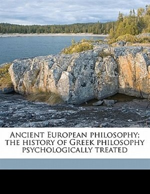 Ancient European Philosophy; The History Of Greek Philosophy Psychologically Treated by Denton Jaques Snider
