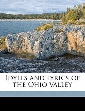 Idylls And Lyrics Of The Ohio Valley by John James Piatt