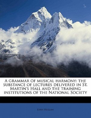 A Grammar Of Musical Harmony: The Substance Of Lectures Delivered In St. Martin's Hall And The Training Institutions Of The Natio by John Hullah