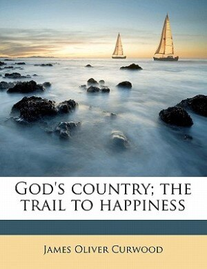 God's Country; The Trail To Happiness by James Oliver Curwood