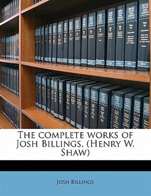 The Complete Works Of Josh Billings, (henry W. Shaw) by Josh Billings