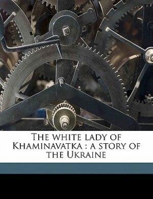 The White Lady Of Khaminavatka: A Story Of The Ukraine by Richard Savage