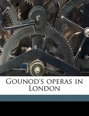 Gounod's Operas In London by Richard Northcott