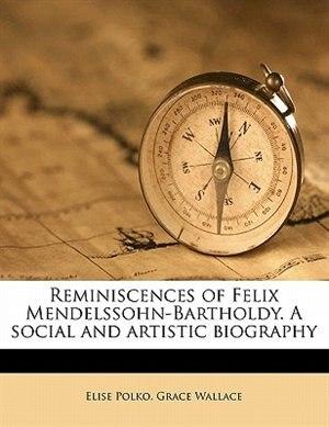 Reminiscences Of Felix Mendelssohn-bartholdy. A Social And Artistic Biography by Elise Polko