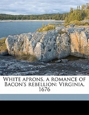White Aprons, A Romance Of Bacon's Rebellion: Virginia, 1676 by Maud Wilder Goodwin