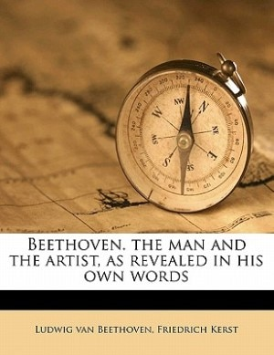 Beethoven. the man and the artist, as revealed in his own words by Ludwig van Beethoven