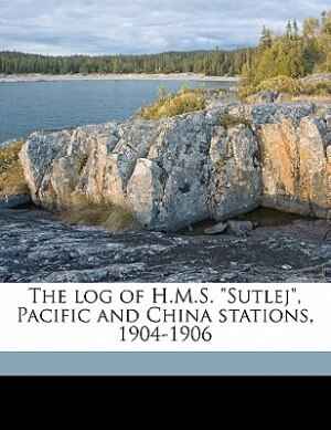 """The Log Of H.m.s. """"sutlej"""", Pacific And China Stations, 1904-1906 de G H Gunns"""