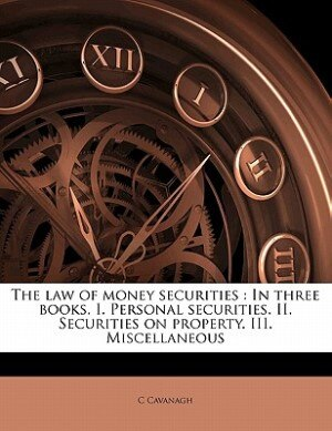 The Law Of Money Securities: In Three Books. I. Personal Securities. Ii. Securities On Property. Iii. Miscellaneous by C Cavanagh