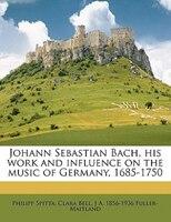 Johann Sebastian Bach, His Work And Influence On The Music Of Germany, 1685-1750