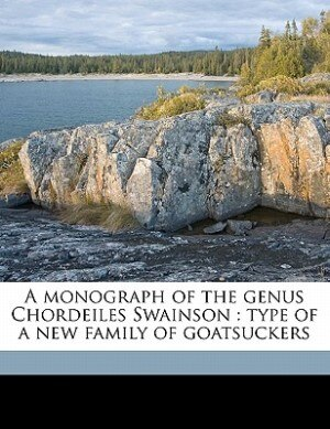 A Monograph Of The Genus Chordeiles Swainson: Type Of A New Family Of Goatsuckers by Harry C. 1870-1963 Oberholser