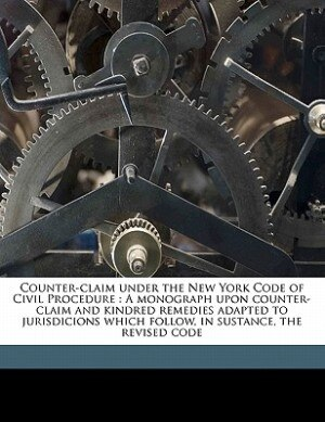 Counter-claim Under The New York Code Of Civil Procedure: A Monograph Upon Counter-claim And Kindred Remedies Adapted To Jurisdicions Which Follow, In Sustan by John S. Derby