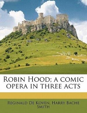 Robin Hood; A Comic Opera In Three Acts by Reginald De Koven