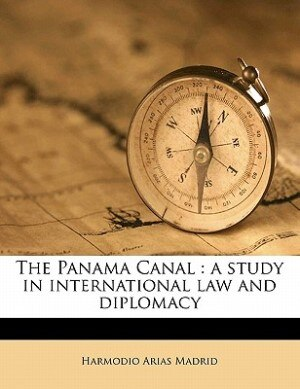 The Panama Canal: a study in international law and diplomacy by Harmodio Arias Madrid