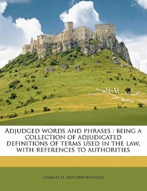 Adjudged Words And Phrases: Being A Collection Of Adjudicated Definitions Of Terms Used In The Law, With References To Authorit by Charles H. 1829-1898 Winfield
