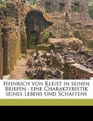 Heinrich Von Kleist In Seinen Briefen: Eine Charakteristik Seines Lebens Und Schaffens de Heinrich von Kleist